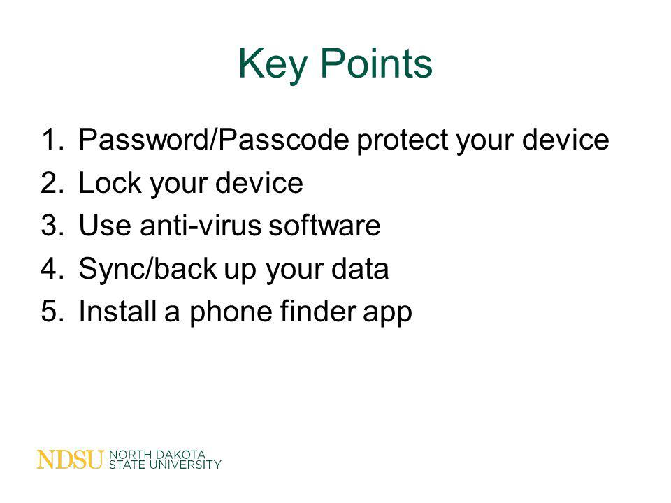 Key Points 1.Password/Passcode protect your device 2.Lock your device 3.Use anti-virus software 4.Sync/back up your data 5.Install a phone finder app