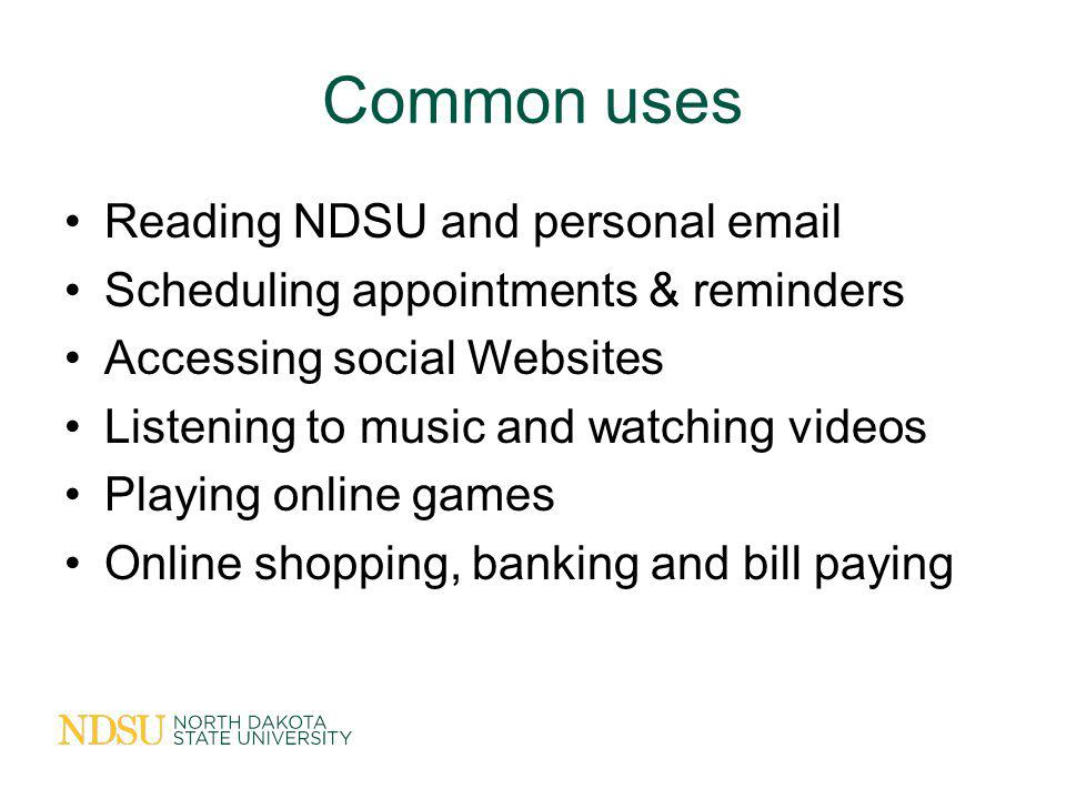 Common uses Reading NDSU and personal email Scheduling appointments & reminders Accessing social Websites Listening to music and watching videos Playing online games Online shopping, banking and bill paying