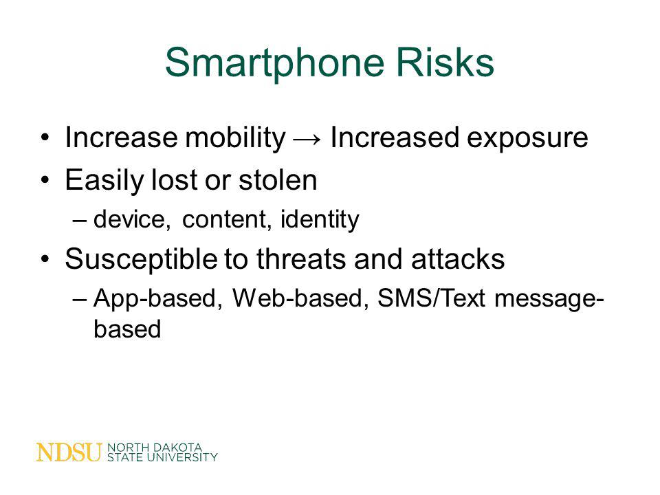 Smartphone Risks Increase mobility Increased exposure Easily lost or stolen –device, content, identity Susceptible to threats and attacks –App-based, Web-based, SMS/Text message- based