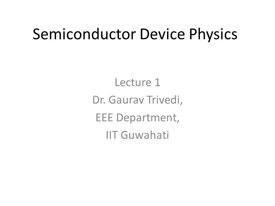 Semiconductor Device Physics Lecture 1 Dr. Gaurav Trivedi, EEE Department, IIT Guwahati