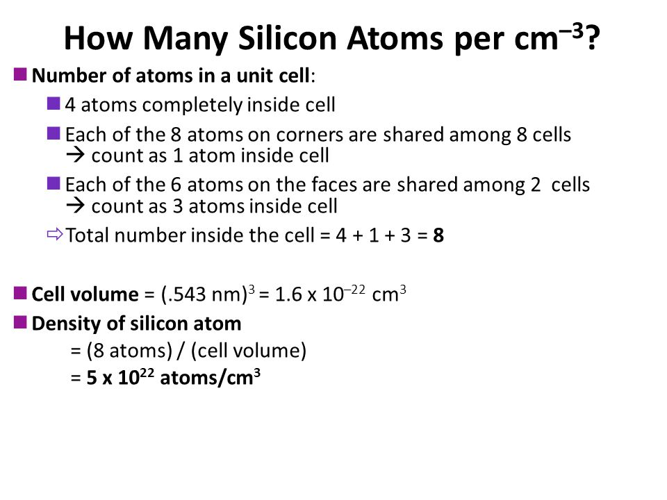 How Many Silicon Atoms per cm –3 ? Number of atoms in a unit cell: 4 atoms completely inside cell Each of the 8 atoms on corners are shared among 8 ce