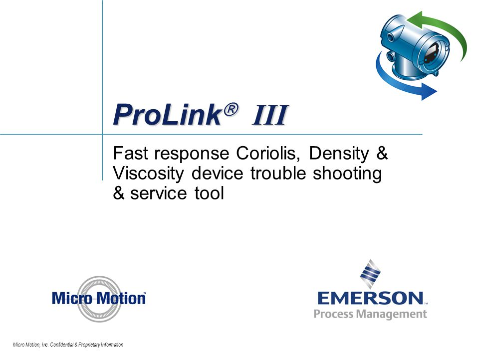Micro Motion, Inc. Confidential & Proprietary Information ProLink III Fast response Coriolis, Density & Viscosity device trouble shooting & service to