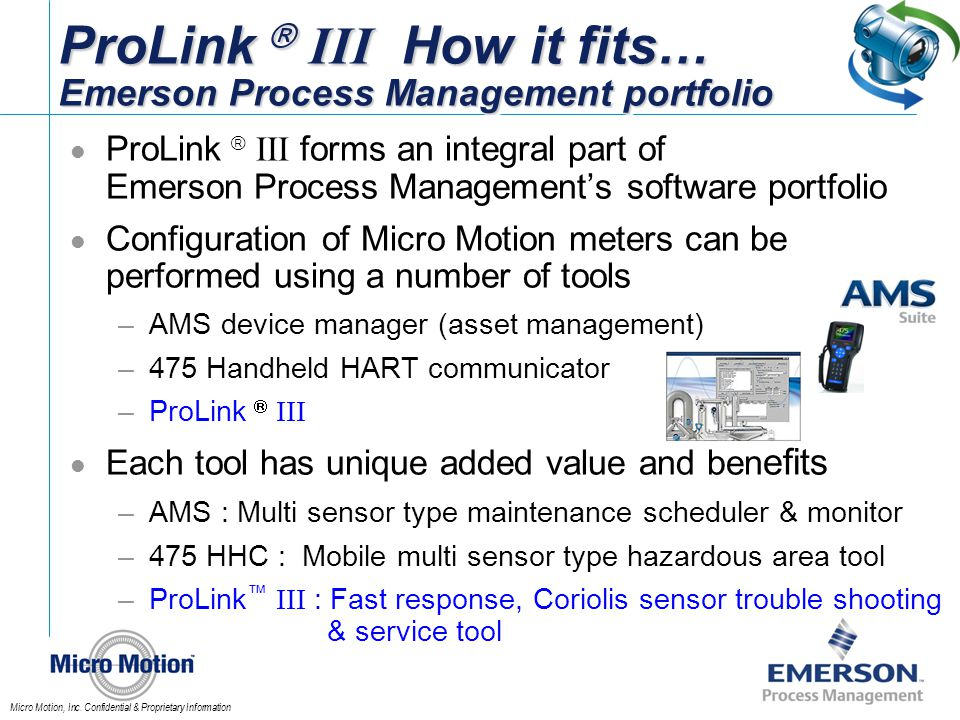 Micro Motion, Inc. Confidential & Proprietary Information ProLink III How it fits… Emerson Process Management portfolio ProLink III forms an integral