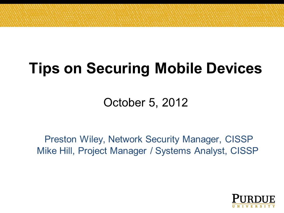Tips on Securing Mobile Devices October 5, 2012 Preston Wiley, Network Security Manager, CISSP Mike Hill, Project Manager / Systems Analyst, CISSP