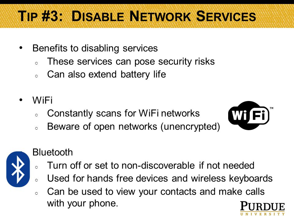T IP #3: D ISABLE N ETWORK S ERVICES Benefits to disabling services o These services can pose security risks o Can also extend battery life WiFi o Constantly scans for WiFi networks o Beware of open networks (unencrypted) Bluetooth o Turn off or set to non-discoverable if not needed o Used for hands free devices and wireless keyboards o Can be used to view your contacts and make calls with your phone.
