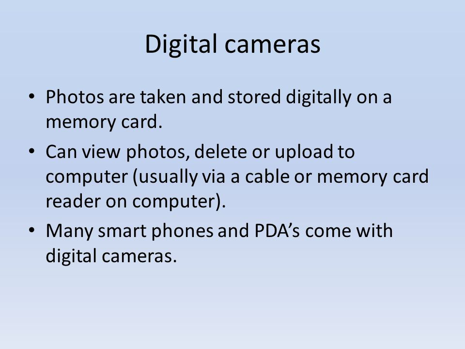 Digital cameras Photos are taken and stored digitally on a memory card.