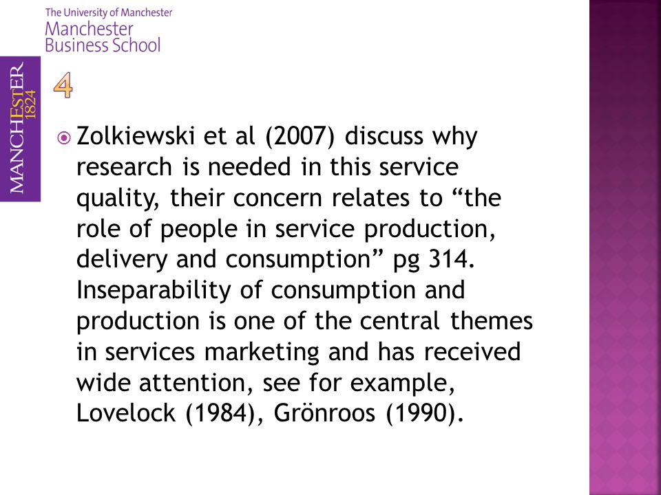 Zolkiewski et al (2007) discuss why research is needed in this service quality, their concern relates to the role of people in service production, delivery and consumption pg 314.