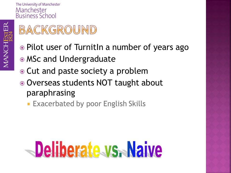 Pilot user of TurnitIn a number of years ago MSc and Undergraduate Cut and paste society a problem Overseas students NOT taught about paraphrasing Exacerbated by poor English Skills