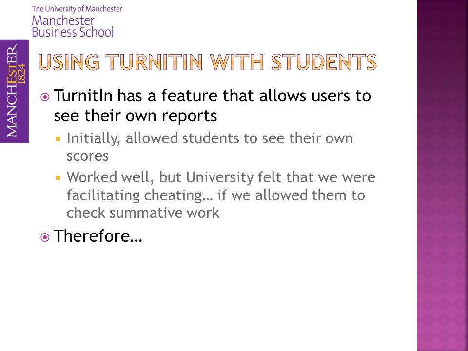 TurnitIn has a feature that allows users to see their own reports Initially, allowed students to see their own scores Worked well, but University felt that we were facilitating cheating… if we allowed them to check summative work Therefore…