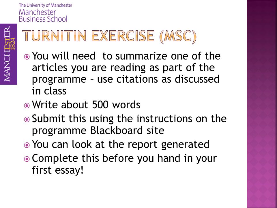 You will need to summarize one of the articles you are reading as part of the programme – use citations as discussed in class Write about 500 words Submit this using the instructions on the programme Blackboard site You can look at the report generated Complete this before you hand in your first essay!