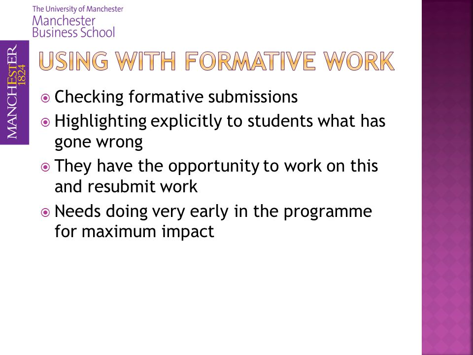 Checking formative submissions Highlighting explicitly to students what has gone wrong They have the opportunity to work on this and resubmit work Needs doing very early in the programme for maximum impact