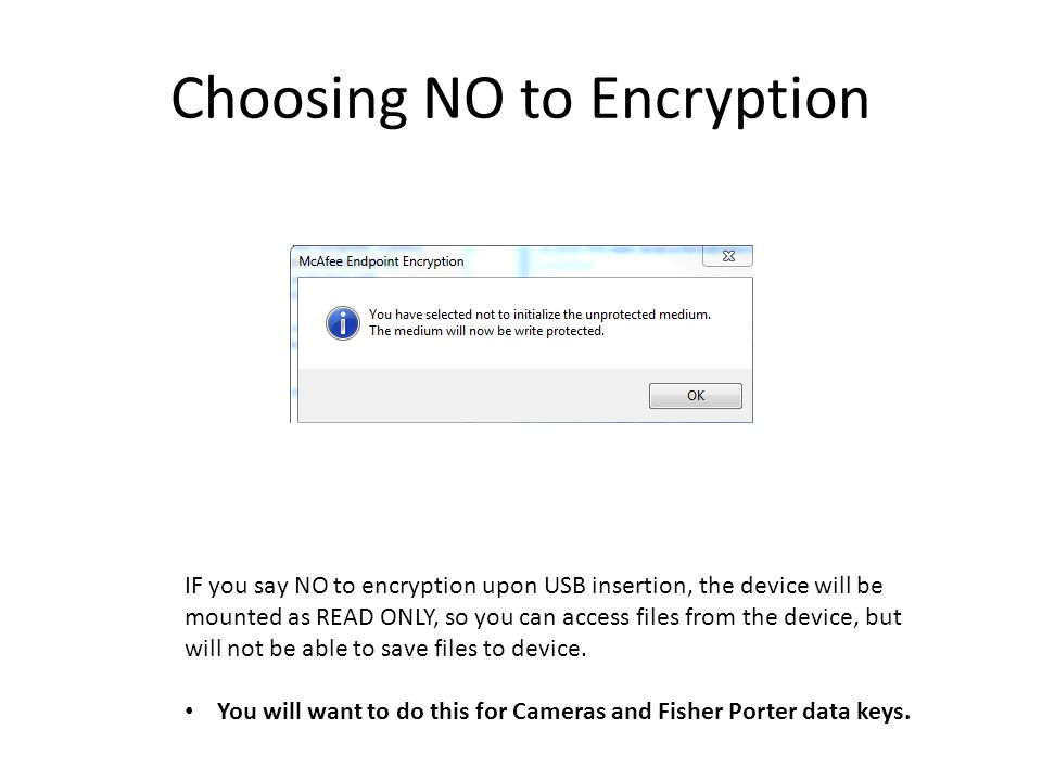 Choosing NO to Encryption IF you say NO to encryption upon USB insertion, the device will be mounted as READ ONLY, so you can access files from the device, but will not be able to save files to device.