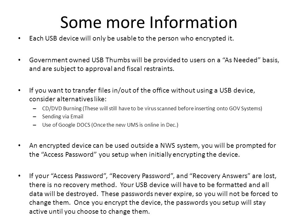 Some more Information If an outside person brings something into the office for us to view via a USB device (presentation, pictures, etc), the device must be virus scanned very first thing.