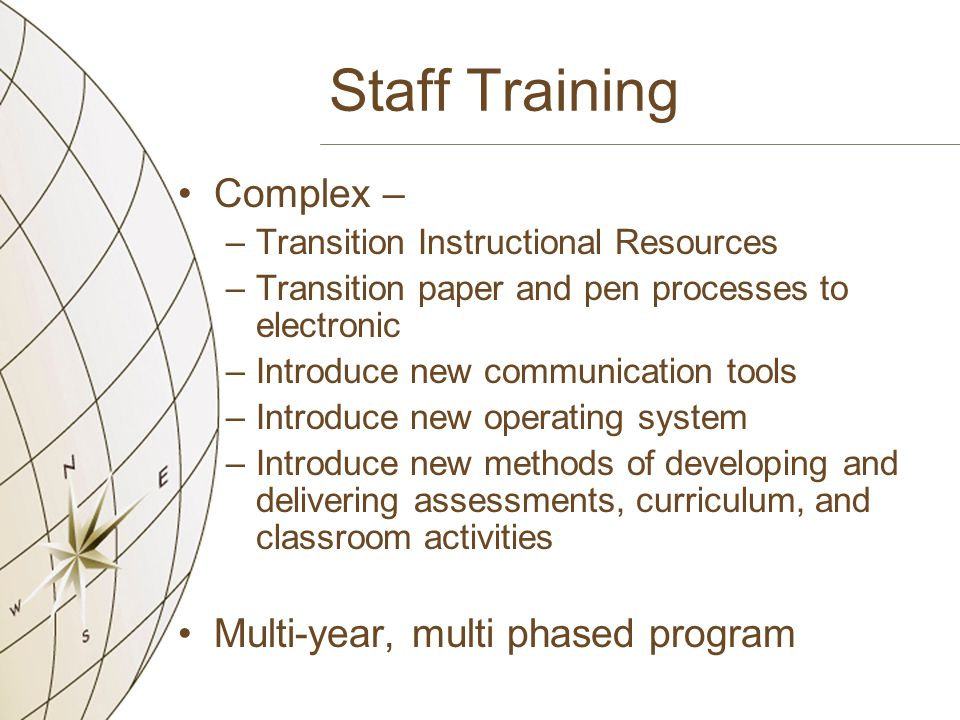 Staff Training Complex – –Transition Instructional Resources –Transition paper and pen processes to electronic –Introduce new communication tools –Introduce new operating system –Introduce new methods of developing and delivering assessments, curriculum, and classroom activities Multi-year, multi phased program