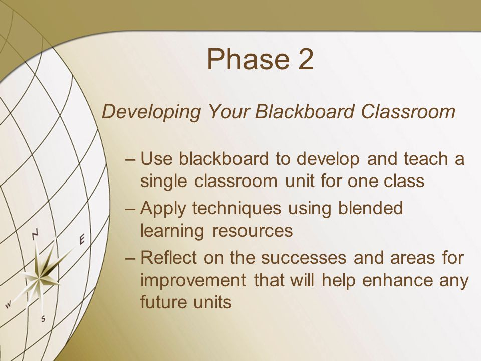 Phase 2 Developing Your Blackboard Classroom –Use blackboard to develop and teach a single classroom unit for one class –Apply techniques using blended learning resources –Reflect on the successes and areas for improvement that will help enhance any future units