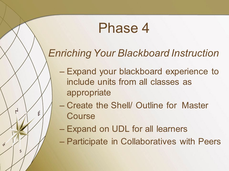 Phase 4 Enriching Your Blackboard Instruction –Expand your blackboard experience to include units from all classes as appropriate –Create the Shell/ Outline for Master Course –Expand on UDL for all learners –Participate in Collaboratives with Peers
