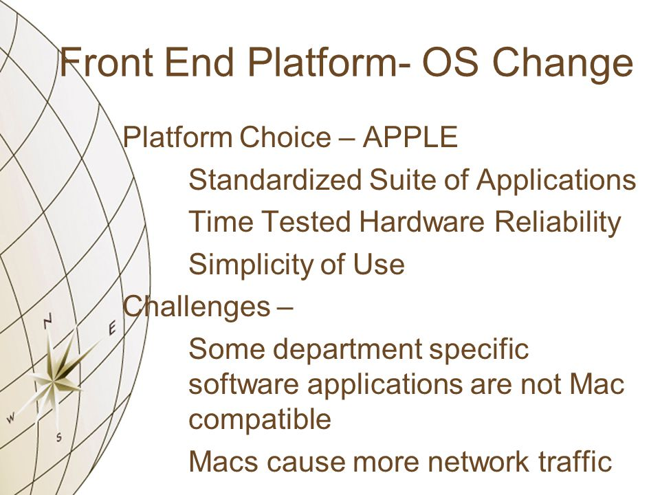 Front End Platform- OS Change Platform Choice – APPLE Standardized Suite of Applications Time Tested Hardware Reliability Simplicity of Use Challenges – Some department specific software applications are not Mac compatible Macs cause more network traffic