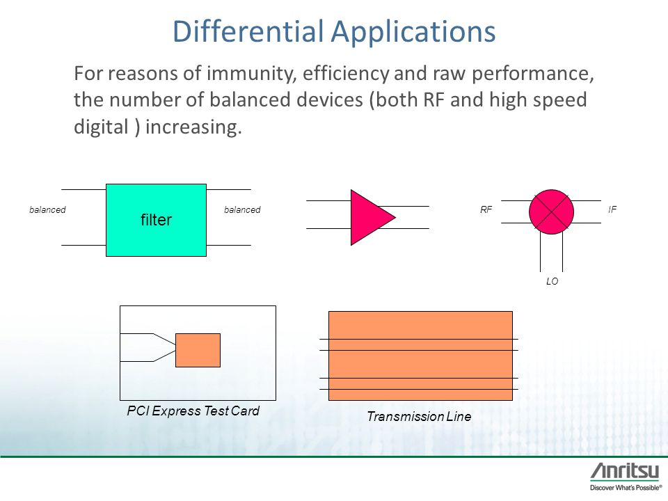 Differential Applications For reasons of immunity, efficiency and raw performance, the number of balanced devices (both RF and high speed digital ) in