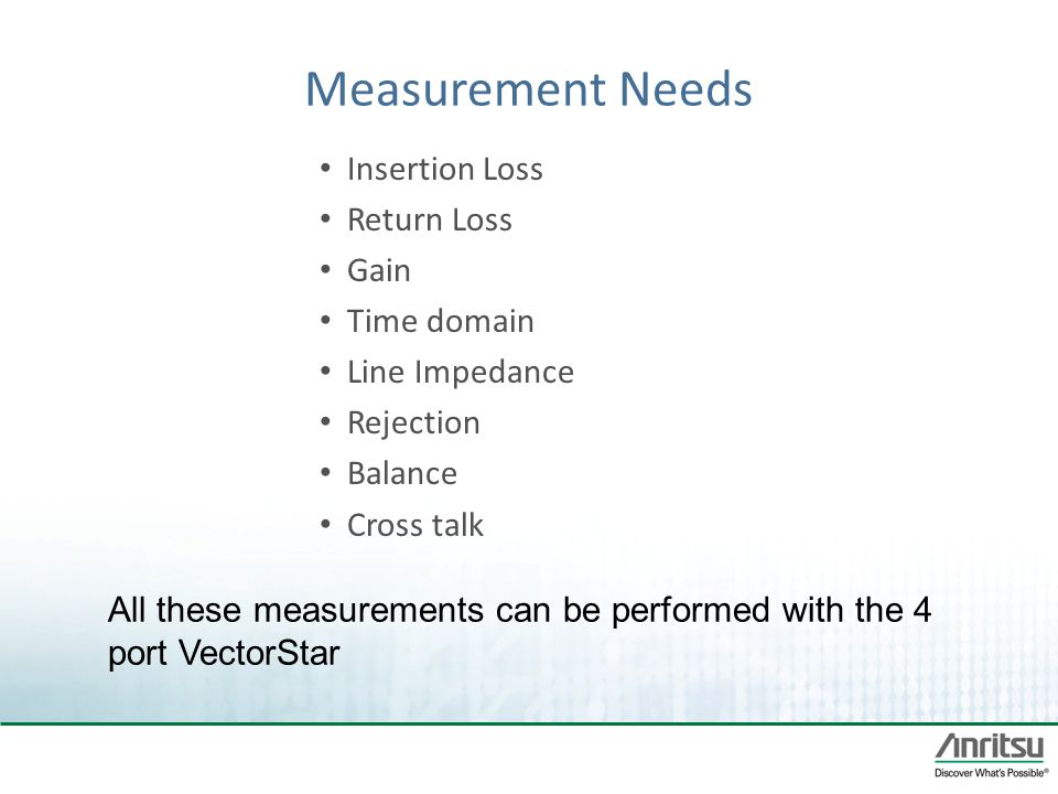 Measurement Needs Insertion Loss Return Loss Gain Time domain Line Impedance Rejection Balance Cross talk All these measurements can be performed with