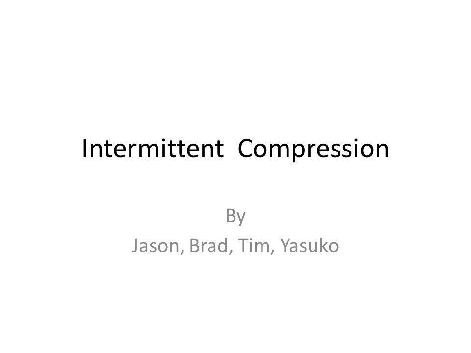 Objectives Purpose of Intermittent Compression Proper application When to use intermittent compression Discussion of Effectiveness Factors affecting usage of intermittent compression