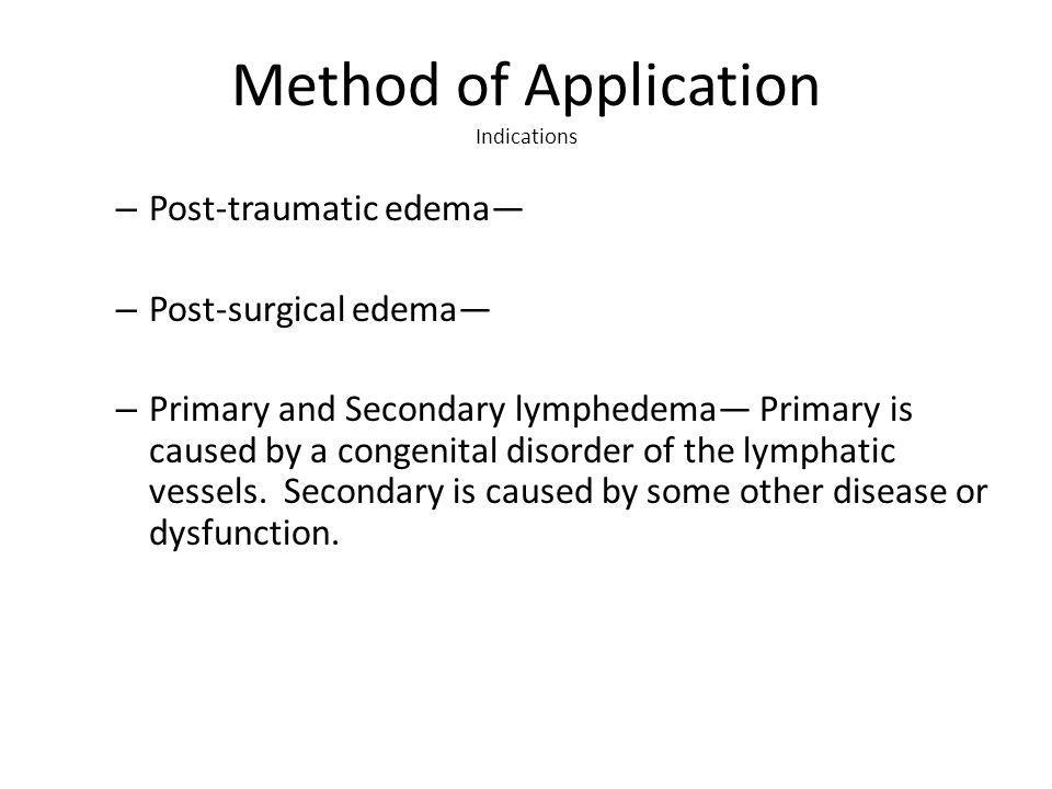 Method of Application Indications – Post-traumatic edema – Post-surgical edema – Primary and Secondary lymphedema Primary is caused by a congenital disorder of the lymphatic vessels.