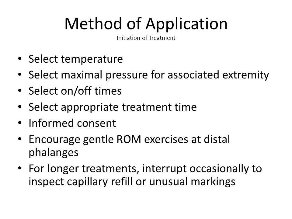Method of Application Initiation of Treatment Select temperature Select maximal pressure for associated extremity Select on/off times Select appropriate treatment time Informed consent Encourage gentle ROM exercises at distal phalanges For longer treatments, interrupt occasionally to inspect capillary refill or unusual markings