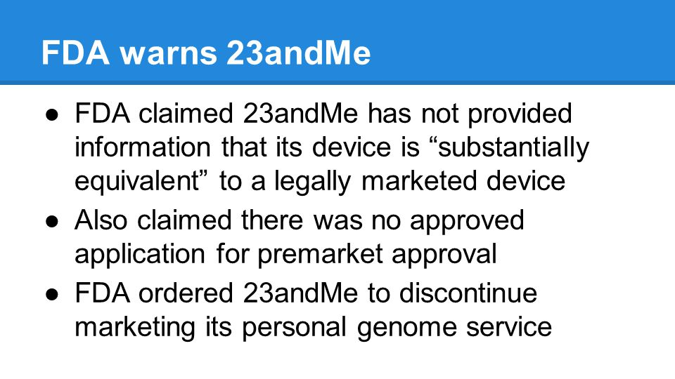 FDA warns 23andMe FDA claimed 23andMe has not provided information that its device is substantially equivalent to a legally marketed device Also claimed there was no approved application for premarket approval FDA ordered 23andMe to discontinue marketing its personal genome service