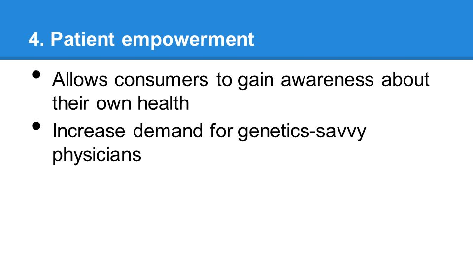 4. Patient empowerment Allows consumers to gain awareness about their own health Increase demand for genetics-savvy physicians