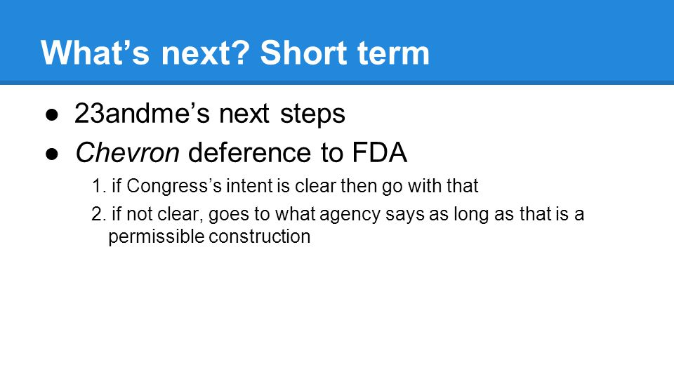 Whats next. Short term 23andmes next steps Chevron deference to FDA 1.