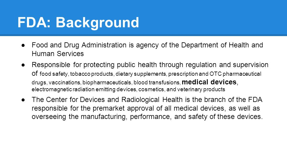 FDA: Background Food and Drug Administration is agency of the Department of Health and Human Services Responsible for protecting public health through regulation and supervision of food safety, tobacco products, dietary supplements, prescription and OTC pharmaceutical drugs, vaccinations, biopharmaceuticals, blood transfusions, medical devices, electromagnetic radiation emitting devices, cosmetics, and veterinary products The Center for Devices and Radiological Health is the branch of the FDA responsible for the premarket approval of all medical devices, as well as overseeing the manufacturing, performance, and safety of these devices.
