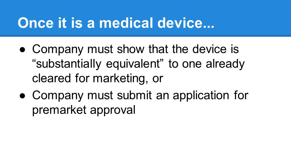 Premarket Approval Process Most stringent type of device marketing application required by FDA Based on determination by FDA that the premarket approval contains sufficient valid scientific evidence to assure that the device is safe and effective for its intended use