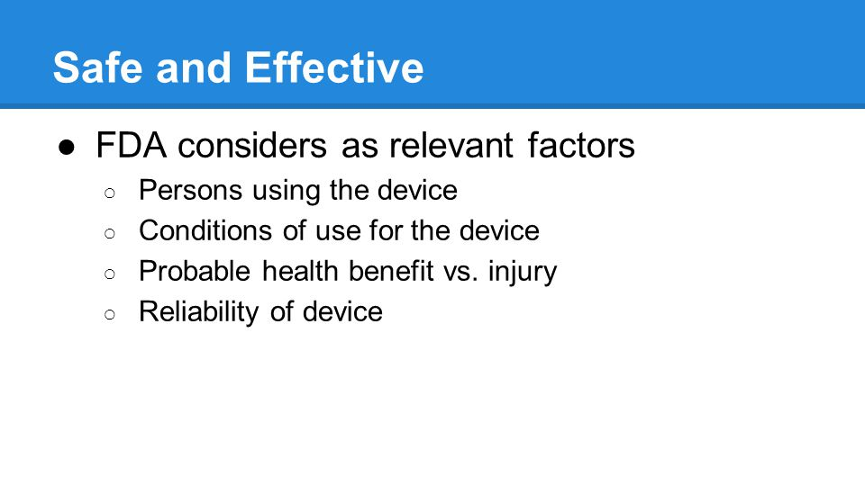 Safe and Effective FDA considers as relevant factors Persons using the device Conditions of use for the device Probable health benefit vs.