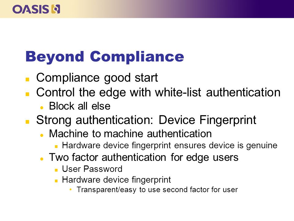 Beyond Compliance n Compliance good start n Control the edge with white-list authentication l Block all else n Strong authentication: Device Fingerprint l Machine to machine authentication n Hardware device fingerprint ensures device is genuine l Two factor authentication for edge users n User Password n Hardware device fingerprint Transparent/easy to use second factor for user