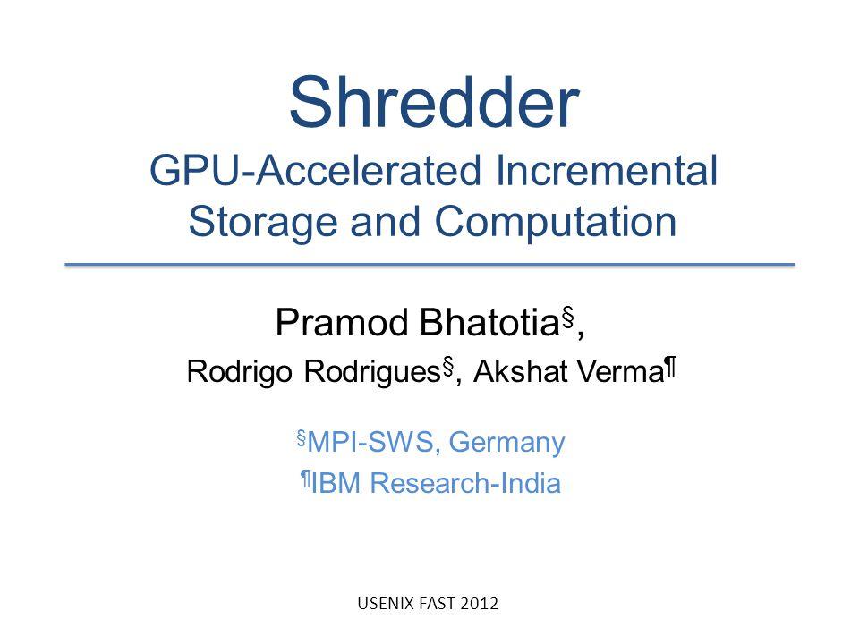 Shredder GPU-Accelerated Incremental Storage and Computation Pramod Bhatotia §, Rodrigo Rodrigues §, Akshat Verma ¶ § MPI-SWS, Germany ¶ IBM Research-India USENIX FAST 2012