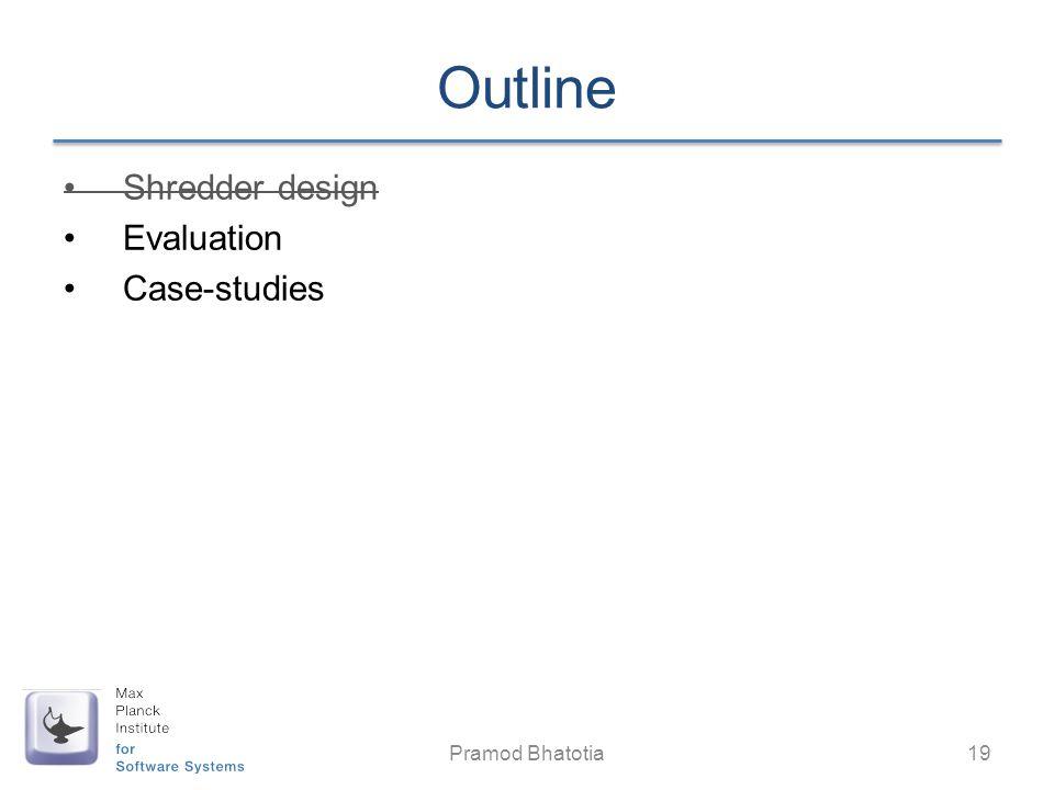 Outline Shredder design Evaluation Case-studies Pramod Bhatotia 19