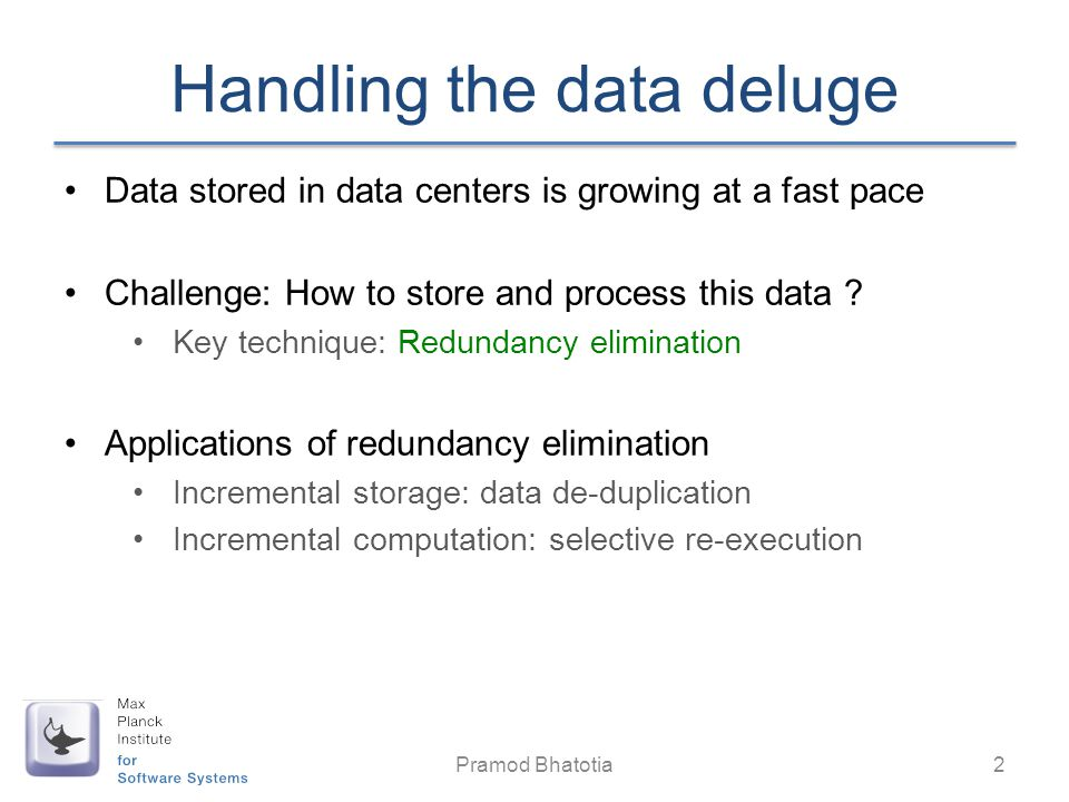 Handling the data deluge Data stored in data centers is growing at a fast pace Challenge: How to store and process this data ? Key technique: Redundan