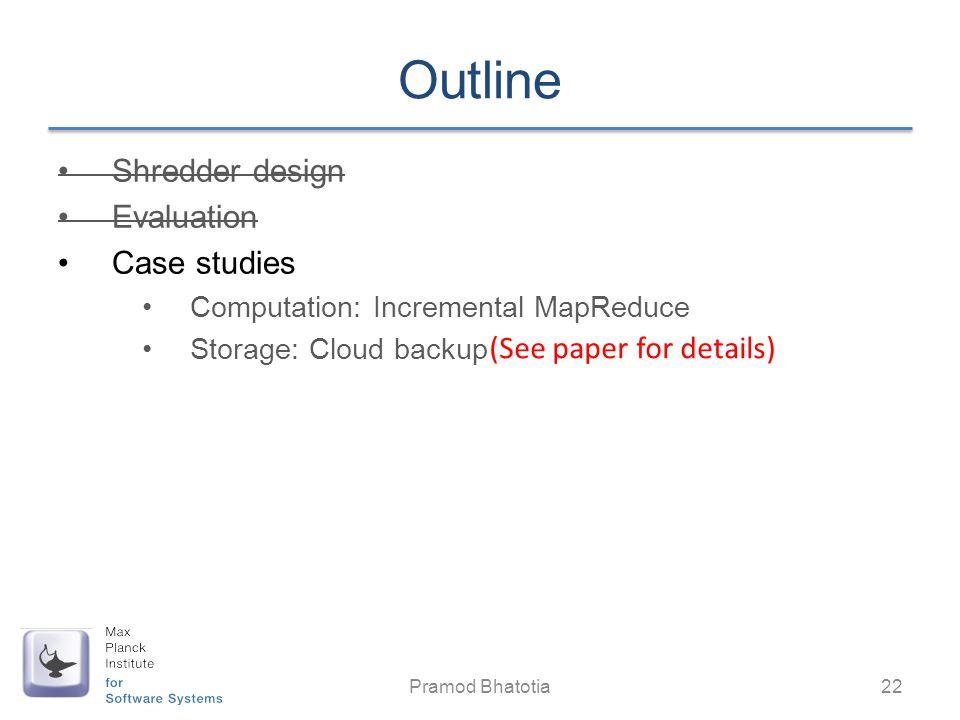 Outline Shredder design Evaluation Case studies Computation: Incremental MapReduce Storage: Cloud backup Pramod Bhatotia 22 (See paper for details)