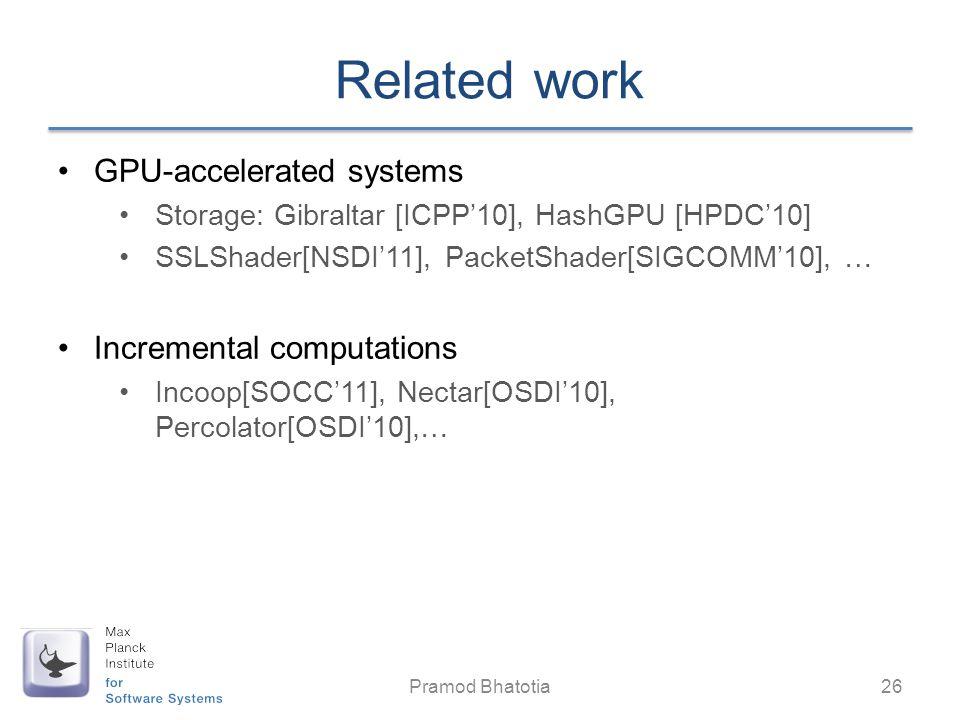 Related work GPU-accelerated systems Storage: Gibraltar [ICPP10], HashGPU [HPDC10] SSLShader[NSDI11], PacketShader[SIGCOMM10], … Incremental computations Incoop[SOCC11], Nectar[OSDI10], Percolator[OSDI10],… Pramod Bhatotia 26