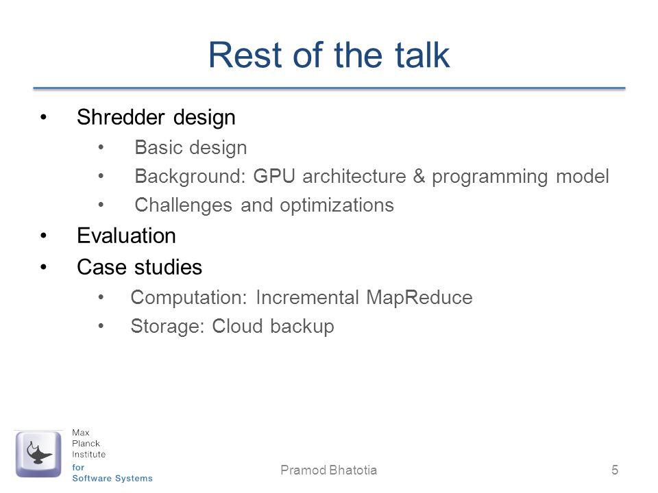 Rest of the talk Shredder design Basic design Background: GPU architecture & programming model Challenges and optimizations Evaluation Case studies Computation: Incremental MapReduce Storage: Cloud backup Pramod Bhatotia 5