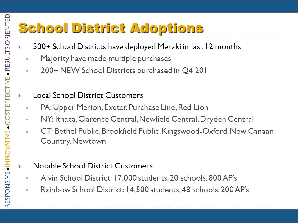RESPONSIVE INNOVATIVE COST-EFFECTIVE RESULTS ORIENTED School District Adoptions 500+ School Districts have deployed Meraki in last 12 months Majority have made multiple purchases 200+ NEW School Districts purchased in Q4 2011 Local School District Customers PA: Upper Merion, Exeter, Purchase Line, Red Lion NY: Ithaca, Clarence Central, Newfield Central, Dryden Central CT: Bethel Public, Brookfield Public, Kingswood-Oxford, New Canaan Country, Newtown Notable School District Customers Alvin School District: 17,000 students, 20 schools, 800 APs Rainbow School District: 14,500 students, 48 schools, 200 APs