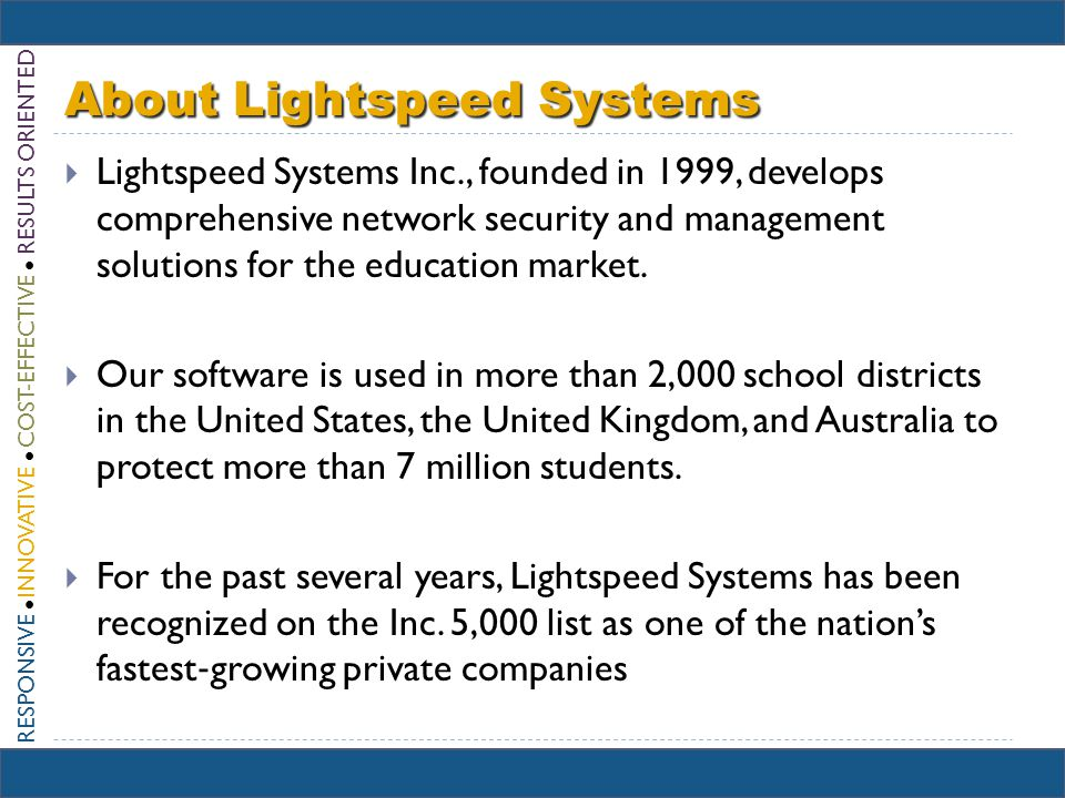 RESPONSIVE INNOVATIVE COST-EFFECTIVE RESULTS ORIENTED About Lightspeed Systems Lightspeed Systems Inc., founded in 1999, develops comprehensive network security and management solutions for the education market.