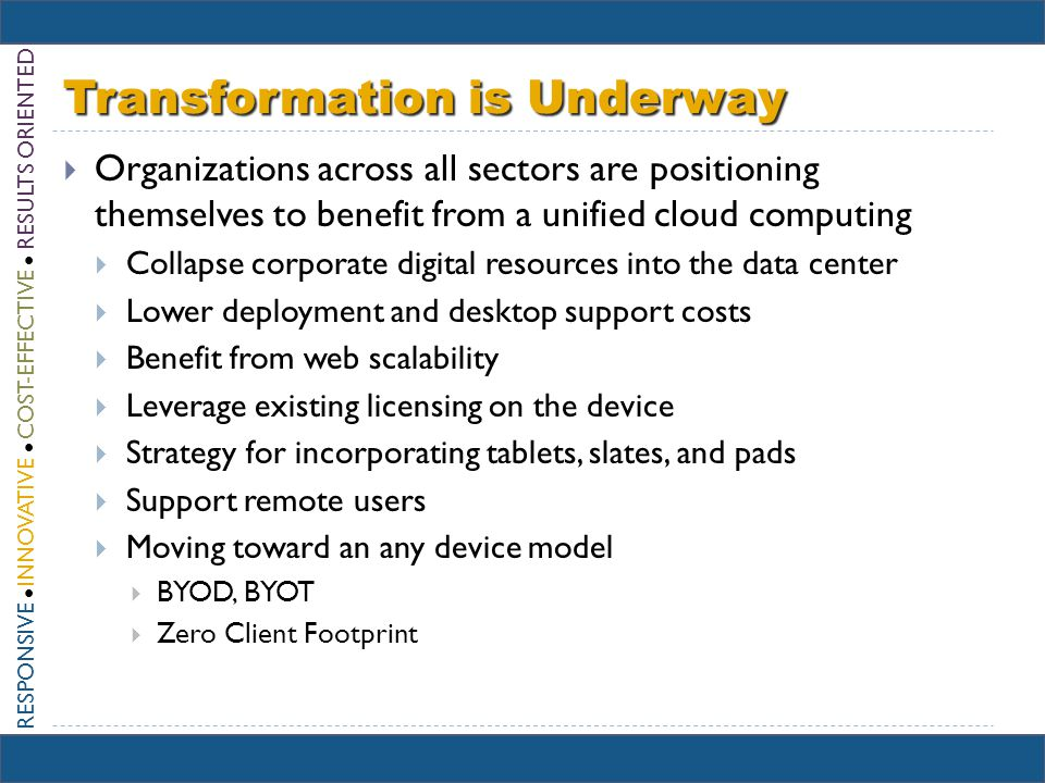 RESPONSIVE INNOVATIVE COST-EFFECTIVE RESULTS ORIENTED Transformation is Underway Organizations across all sectors are positioning themselves to benefit from a unified cloud computing Collapse corporate digital resources into the data center Lower deployment and desktop support costs Benefit from web scalability Leverage existing licensing on the device Strategy for incorporating tablets, slates, and pads Support remote users Moving toward an any device model BYOD, BYOT Zero Client Footprint