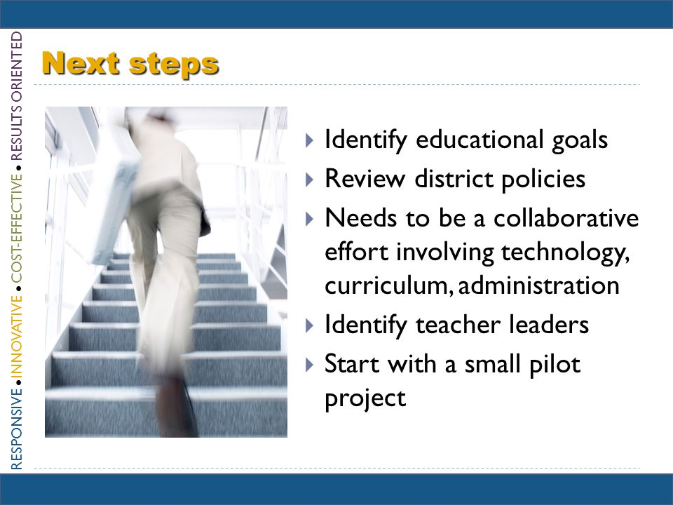 Next steps Identify educational goals Review district policies Needs to be a collaborative effort involving technology, curriculum, administration Identify teacher leaders Start with a small pilot project