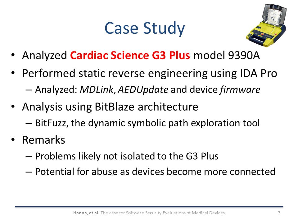Case Study Analyzed Cardiac Science G3 Plus model 9390A Performed static reverse engineering using IDA Pro – Analyzed: MDLink, AEDUpdate and device firmware Analysis using BitBlaze architecture – BitFuzz, the dynamic symbolic path exploration tool Remarks – Problems likely not isolated to the G3 Plus – Potential for abuse as devices become more connected 7Hanna, et al.