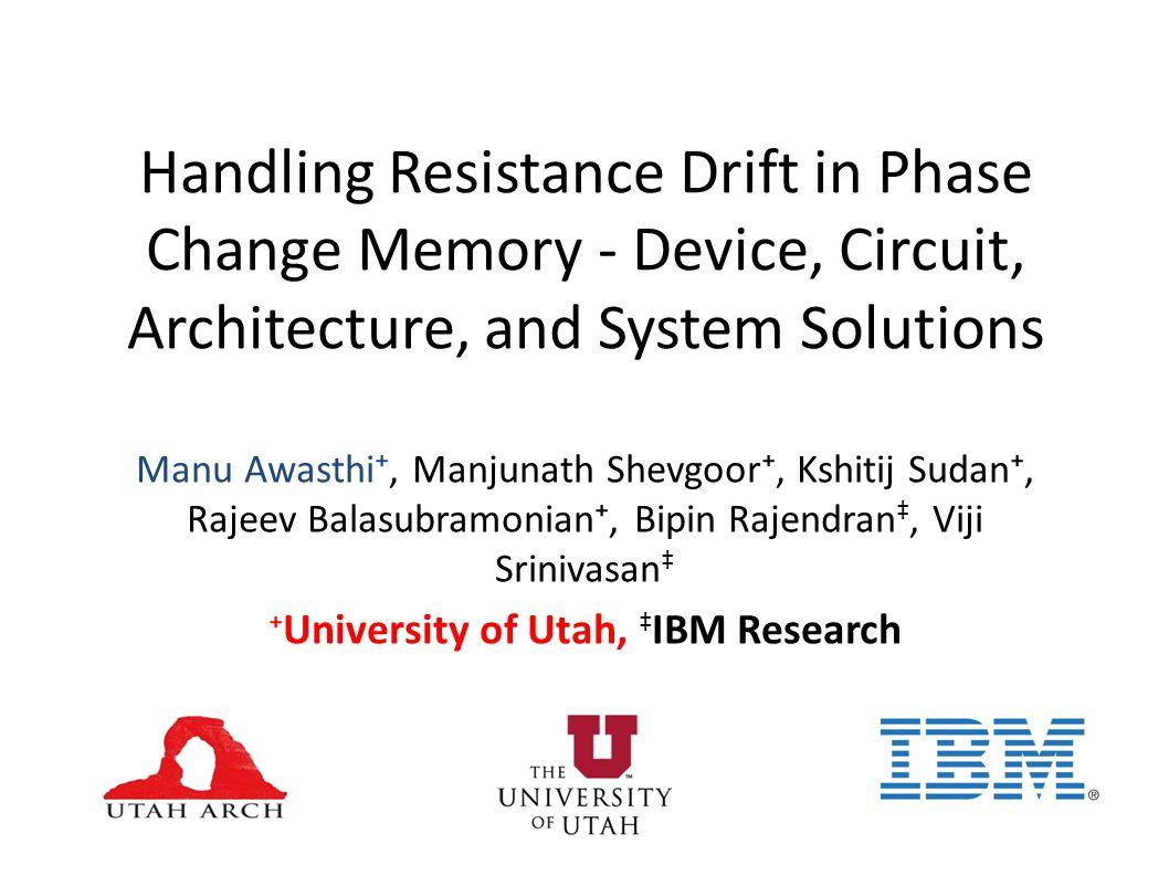 Handling Resistance Drift in Phase Change Memory - Device, Circuit, Architecture, and System Solutions Manu Awasthi, Manjunath Shevgoor, Kshitij Sudan, Rajeev Balasubramonian, Bipin Rajendran, Viji Srinivasan University of Utah, IBM Research