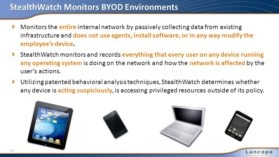 StealthWatch Monitors BYOD Environments Monitors the entire internal network by passively collecting data from existing infrastructure and does not use agents, install software, or in any way modify the employees device.