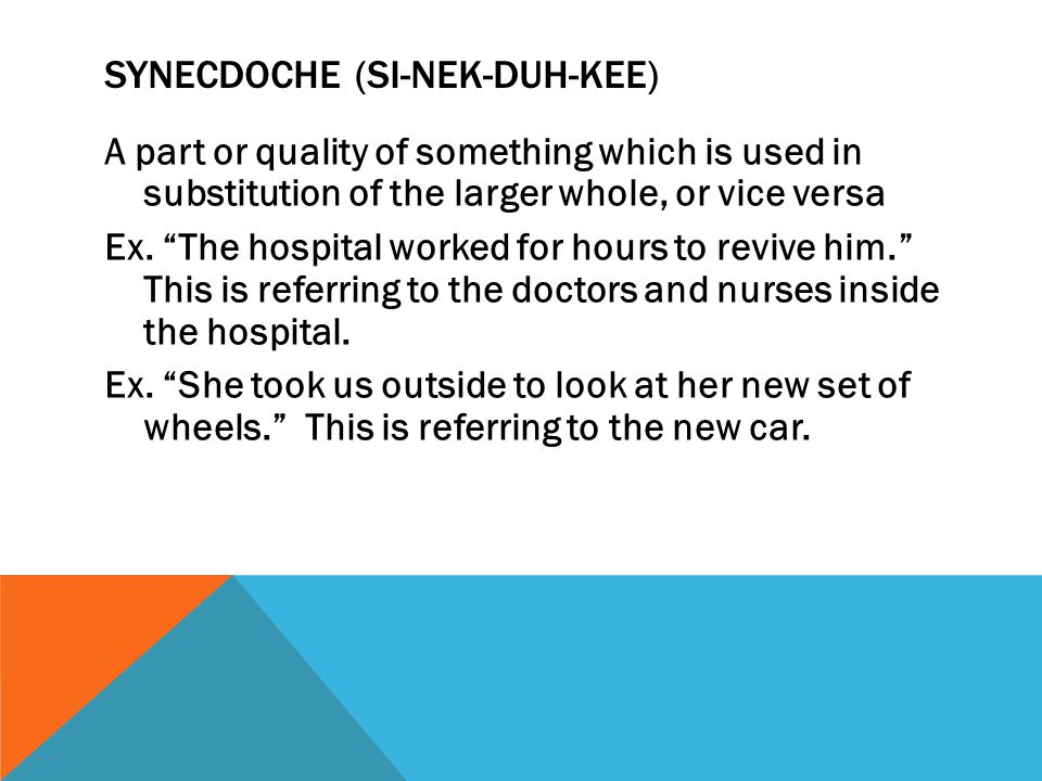 SYNECDOCHE (SI-NEK-DUH-KEE) A part or quality of something which is used in substitution of the larger whole, or vice versa Ex. The hospital worked fo