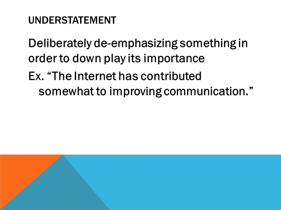 UNDERSTATEMENT Deliberately de-emphasizing something in order to down play its importance Ex. The Internet has contributed somewhat to improving commu