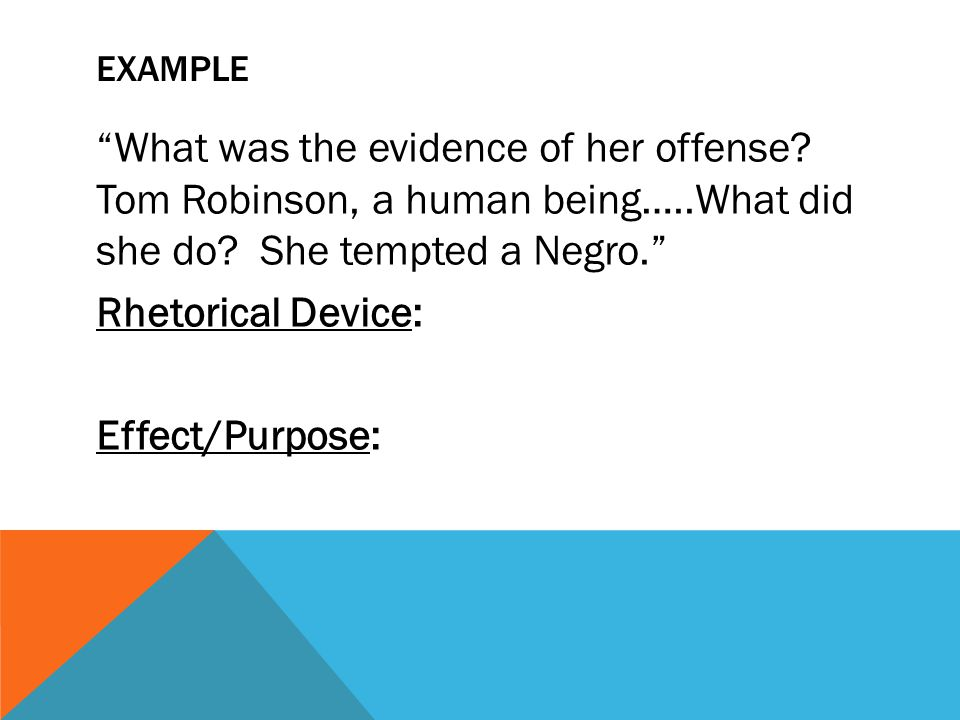 EXAMPLE What was the evidence of her offense? Tom Robinson, a human being…..What did she do? She tempted a Negro. Rhetorical Device: Effect/Purpose: