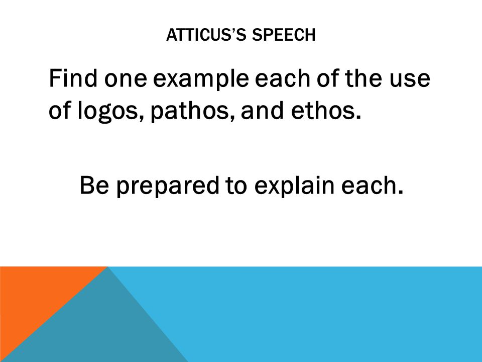 ATTICUSS SPEECH Find one example each of the use of logos, pathos, and ethos. Be prepared to explain each.